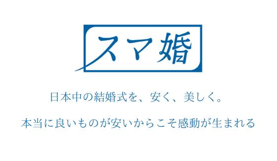 スマ婚のキャッチコピー「日本中の結婚式を、安く、美しく。」「本当に良いものが安いからこそ感動が生まれる」