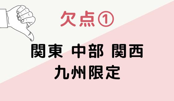 欠点1.関東・中部・関西・九州限定
